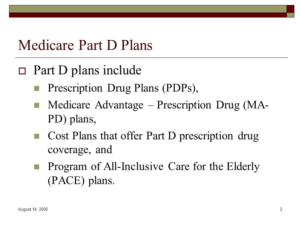 August 14, 20062 Medicare Part D Plans  Part D plans include Prescription Drug Plans (PDPs), Medicare Advantage – Prescription Drug (MA- PD) plans, C