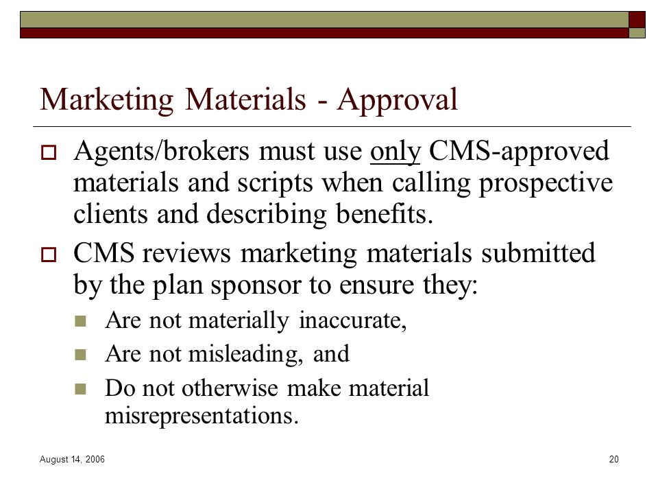 August 14, 200620 Marketing Materials - Approval  Agents/brokers must use only CMS-approved materials and scripts when calling prospective clients and describing benefits.