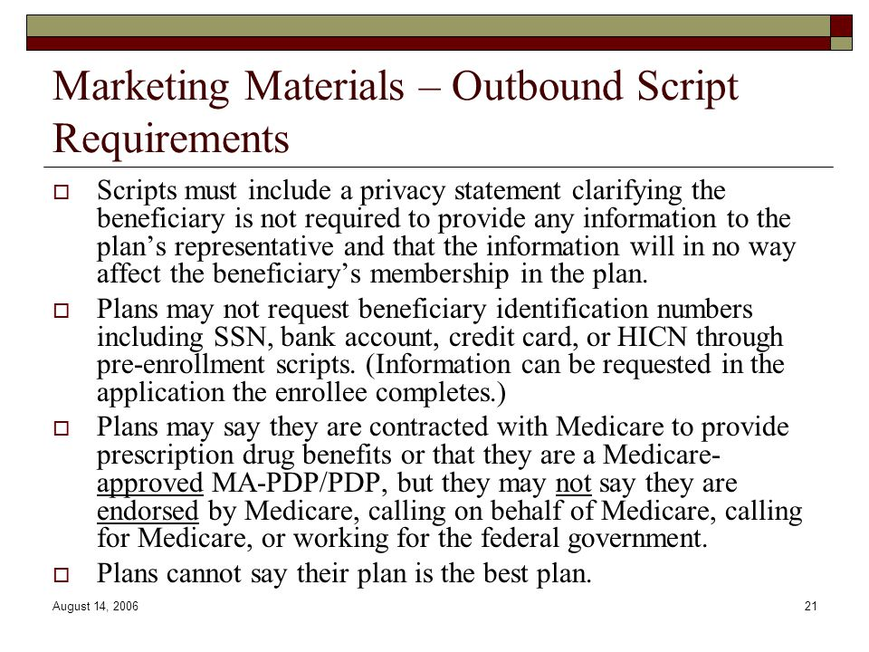 August 14, 200621 Marketing Materials – Outbound Script Requirements  Scripts must include a privacy statement clarifying the beneficiary is not required to provide any information to the plan's representative and that the information will in no way affect the beneficiary's membership in the plan.