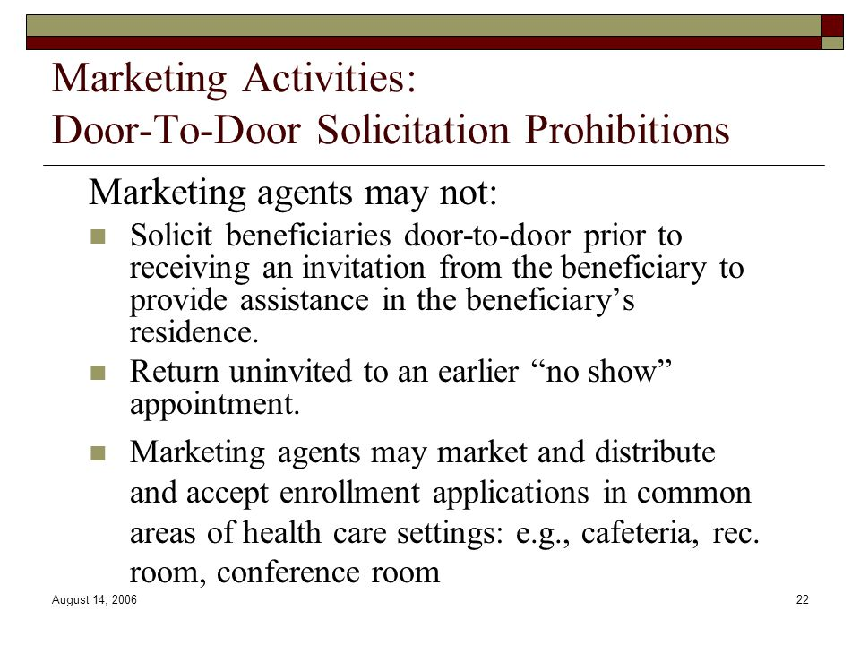 August 14, 200622 Marketing Activities: Door-To-Door Solicitation Prohibitions Marketing agents may not: Solicit beneficiaries door-to-door prior to r