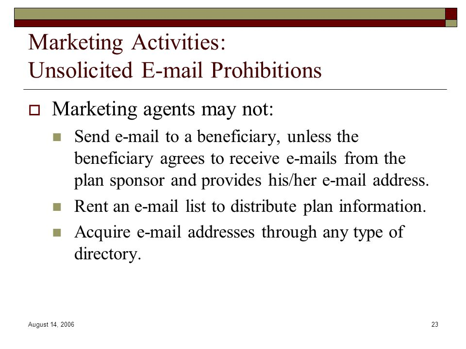 August 14, 200623 Marketing Activities: Unsolicited E-mail Prohibitions  Marketing agents may not: Send e-mail to a beneficiary, unless the beneficiary agrees to receive e-mails from the plan sponsor and provides his/her e-mail address.