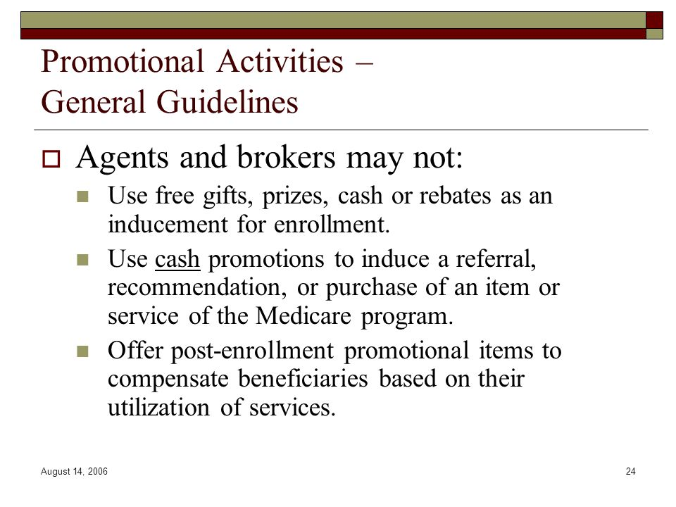 August 14, 200624 Promotional Activities – General Guidelines  Agents and brokers may not: Use free gifts, prizes, cash or rebates as an inducement for enrollment.