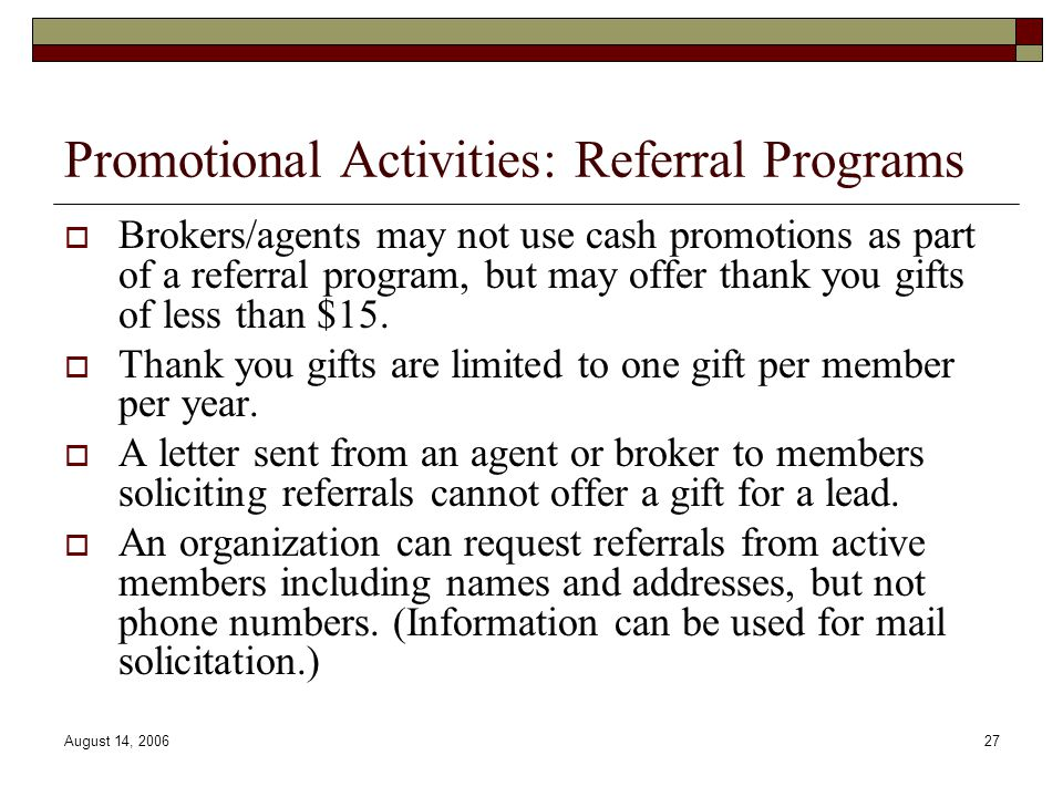 August 14, 200627 Promotional Activities: Referral Programs  Brokers/agents may not use cash promotions as part of a referral program, but may offer thank you gifts of less than $15.