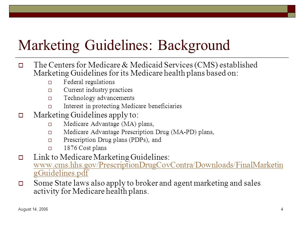 August 14, 20064 Marketing Guidelines: Background  The Centers for Medicare & Medicaid Services (CMS) established Marketing Guidelines for its Medicare health plans based on:  Federal regulations  Current industry practices  Technology advancements  Interest in protecting Medicare beneficiaries  Marketing Guidelines apply to:  Medicare Advantage (MA) plans,  Medicare Advantage Prescription Drug (MA-PD) plans,  Prescription Drug plans (PDPs), and  1876 Cost plans  Link to Medicare Marketing Guidelines: www.cms.hhs.gov/PrescriptionDrugCovContra/Downloads/FinalMarketin gGuidelines.pdf www.cms.hhs.gov/PrescriptionDrugCovContra/Downloads/FinalMarketin gGuidelines.pdf  Some State laws also apply to broker and agent marketing and sales activity for Medicare health plans.