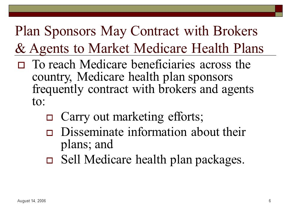 August 14, 20066 Plan Sponsors May Contract with Brokers & Agents to Market Medicare Health Plans  To reach Medicare beneficiaries across the country