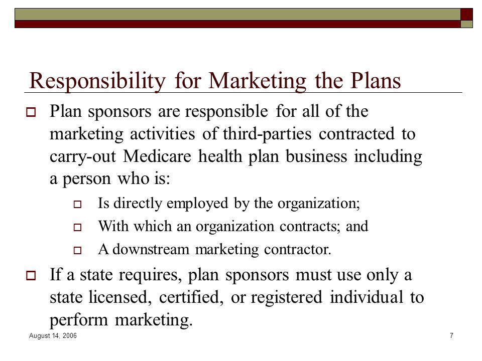 August 14, 20067 Responsibility for Marketing the Plans  Plan sponsors are responsible for all of the marketing activities of third-parties contracted to carry-out Medicare health plan business including a person who is:  Is directly employed by the organization;  With which an organization contracts; and  A downstream marketing contractor.