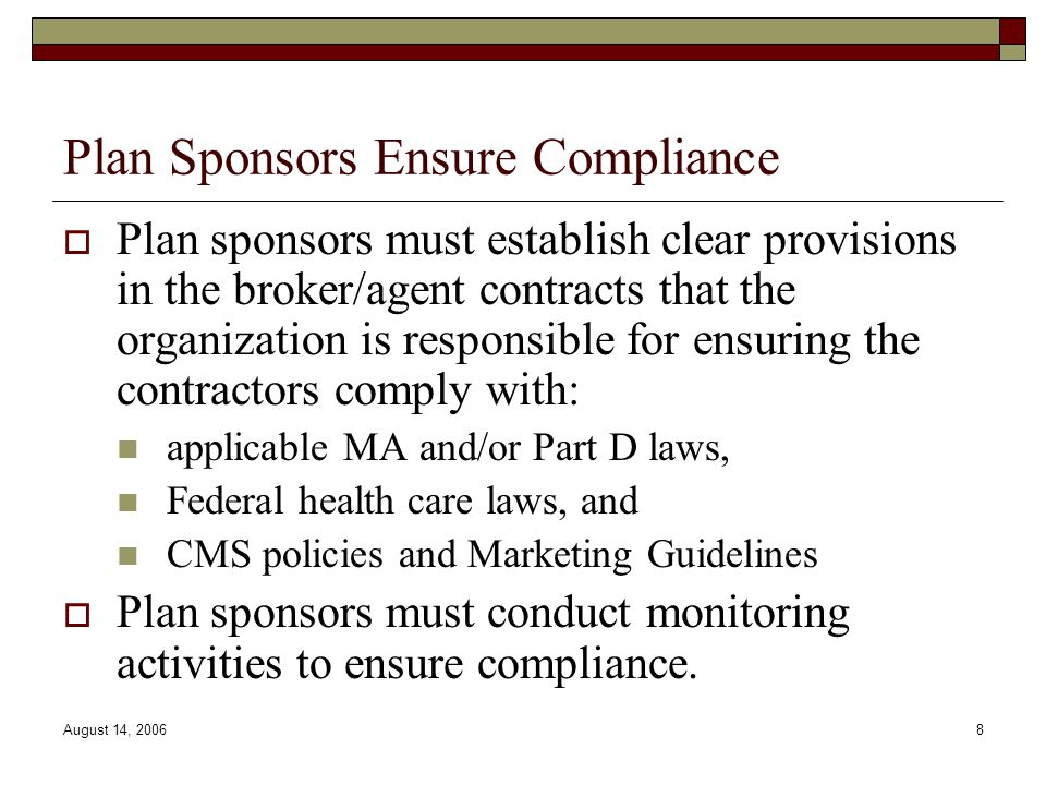 August 14, 20068 Plan Sponsors Ensure Compliance  Plan sponsors must establish clear provisions in the broker/agent contracts that the organization i
