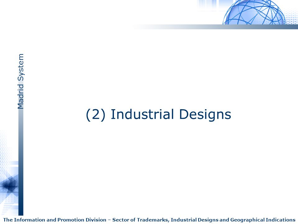 Madrid System The Information and Promotion Division – Sector of Trademarks, Industrial Designs and Geographical Indications (2) Industrial Designs