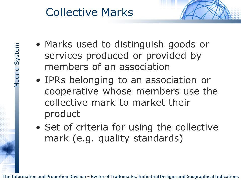 Madrid System The Information and Promotion Division – Sector of Trademarks, Industrial Designs and Geographical Indications Collective Marks Collective mark Vs individual mark Focus on the good or service rather than on the single enterprise as the source of the good or services Close links with geographical indications