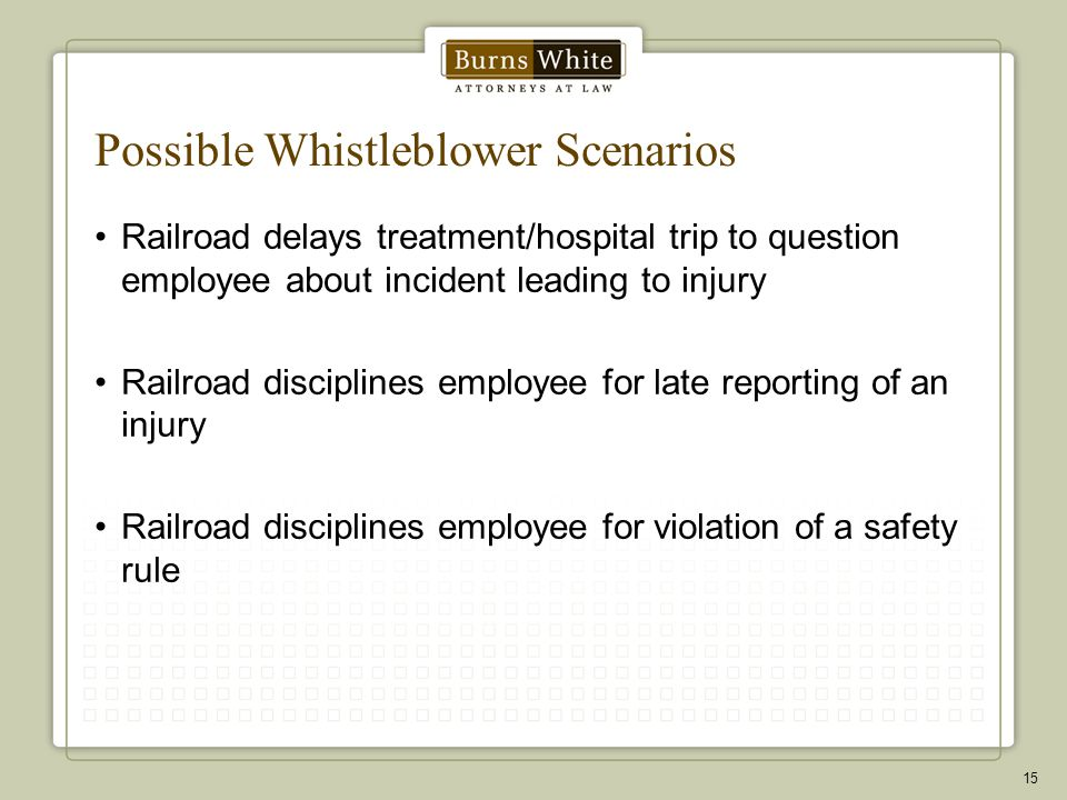 Possible Whistleblower Scenarios Railroad delays treatment/hospital trip to question employee about incident leading to injury Railroad disciplines employee for late reporting of an injury Railroad disciplines employee for violation of a safety rule 15