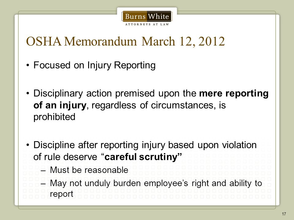 OSHA Memorandum March 12, 2012 Focused on Injury Reporting Disciplinary action premised upon the mere reporting of an injury, regardless of circumstances, is prohibited Discipline after reporting injury based upon violation of rule deserve careful scrutiny –Must be reasonable –May not unduly burden employee's right and ability to report 17