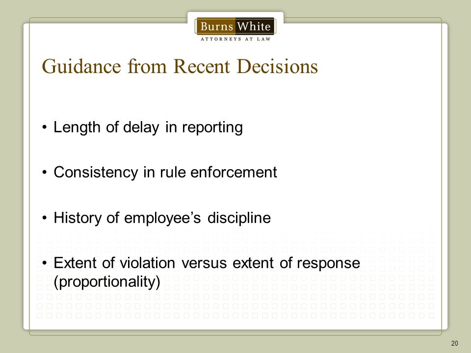 Guidance from Recent Decisions Length of delay in reporting Consistency in rule enforcement History of employee's discipline Extent of violation versu