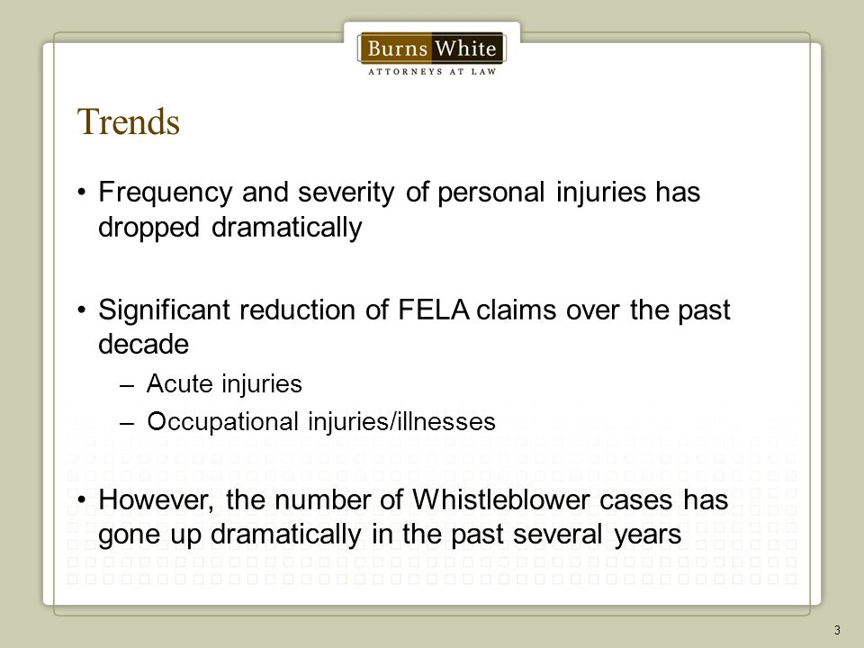 Trends Frequency and severity of personal injuries has dropped dramatically Significant reduction of FELA claims over the past decade –Acute injuries –Occupational injuries/illnesses However, the number of Whistleblower cases has gone up dramatically in the past several years 3