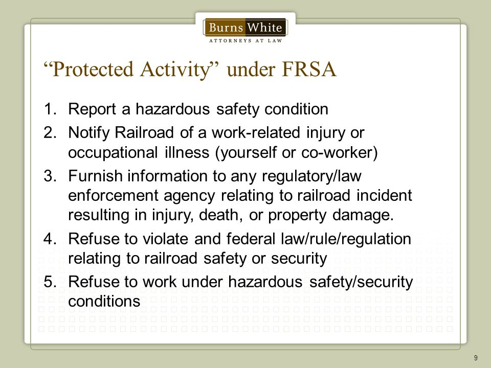 Protected Activity under FRSA 1.Report a hazardous safety condition 2.Notify Railroad of a work-related injury or occupational illness (yourself or co-worker) 3.Furnish information to any regulatory/law enforcement agency relating to railroad incident resulting in injury, death, or property damage.