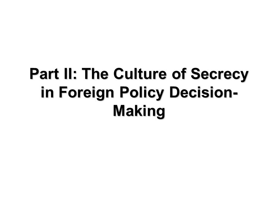 Part II: The Culture of Secrecy in Foreign Policy Decision- Making