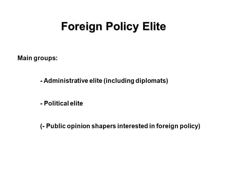 Foreign Policy Elite Main groups: - Administrative elite (including diplomats) - Political elite (- Public opinion shapers interested in foreign policy)