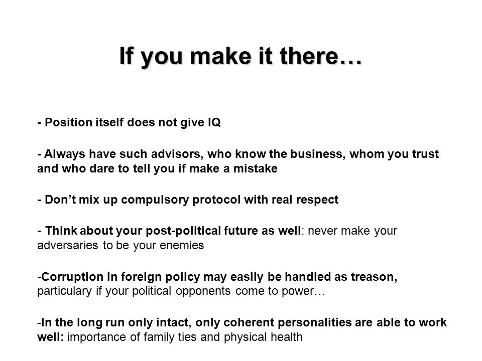 If you make it there… - Position itself does not give IQ - Always have such advisors, who know the business, whom you trust and who dare to tell you if make a mistake - Don't mix up compulsory protocol with real respect - Think about your post-political future as well: never make your adversaries to be your enemies -Corruption in foreign policy may easily be handled as treason, particulary if your political opponents come to power… -In the long run only intact, only coherent personalities are able to work well: importance of family ties and physical health