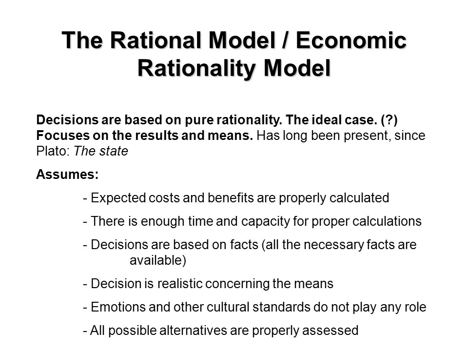 The Rational Model / Economic Rationality Model Decisions are based on pure rationality.