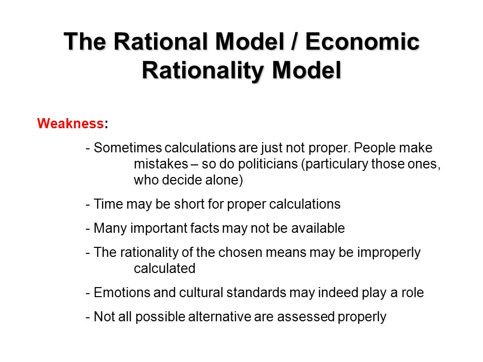 The Rational Model / Economic Rationality Model Weakness: - Sometimes calculations are just not proper.