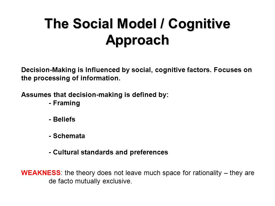 The Social Model / Cognitive Approach Decision-Making is Influenced by social, cognitive factors.
