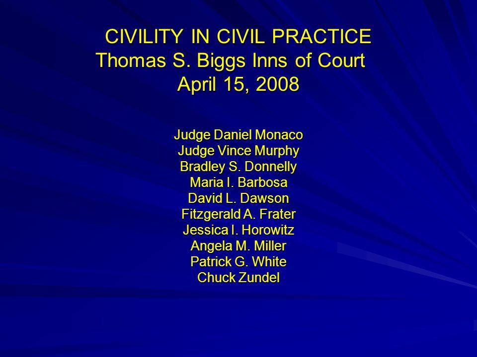 CIVILITY IN CIVIL PRACTICE Thomas S. Biggs Inns of Court April 15, 2008 Judge Daniel Monaco Judge Vince Murphy Bradley S. Donnelly Maria I. Barbosa Da