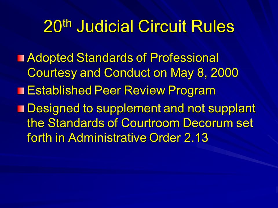 20 th Judicial Circuit Rules Adopted Standards of Professional Courtesy and Conduct on May 8, 2000 Established Peer Review Program Designed to supplement and not supplant the Standards of Courtroom Decorum set forth in Administrative Order 2.13