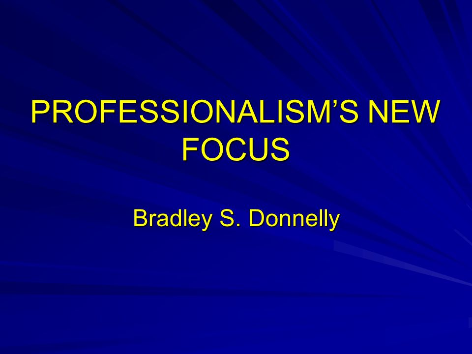 PROFESSIONALISM'S NEW FOCUS Bradley S. Donnelly