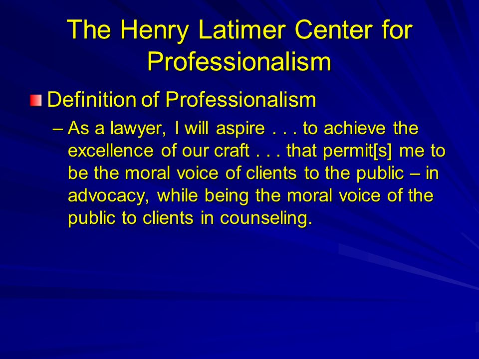 The Henry Latimer Center for Professionalism Definition of Professionalism –As a lawyer, I will aspire...