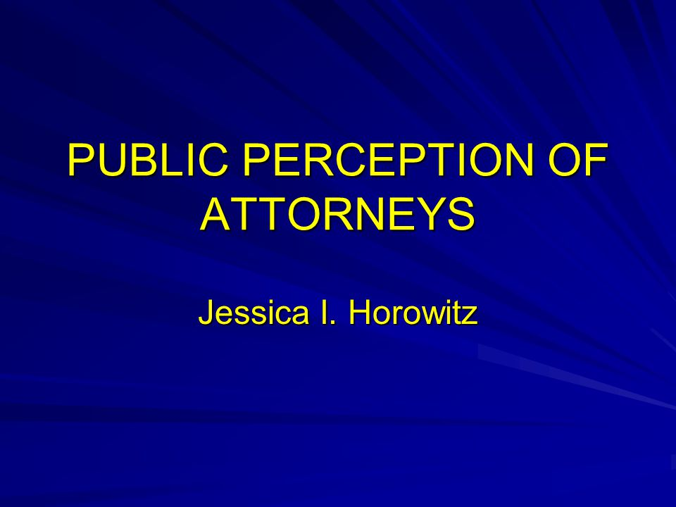 PUBLIC PERCEPTION OF ATTORNEYS Jessica I. Horowitz