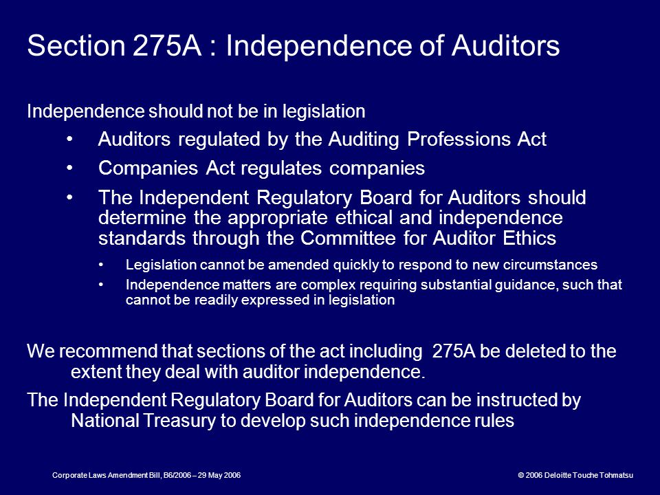© 2006 Deloitte Touche Tohmatsu Corporate Laws Amendment Bill, B6/2006 – 29 May 2006 Section 275A : Independence of Auditors Independence should not be in legislation Auditors regulated by the Auditing Professions Act Companies Act regulates companies The Independent Regulatory Board for Auditors should determine the appropriate ethical and independence standards through the Committee for Auditor Ethics Legislation cannot be amended quickly to respond to new circumstances Independence matters are complex requiring substantial guidance, such that cannot be readily expressed in legislation We recommend that sections of the act including 275A be deleted to the extent they deal with auditor independence.