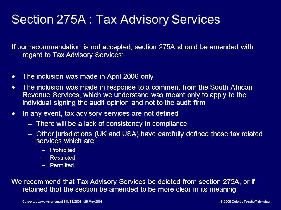 © 2006 Deloitte Touche Tohmatsu Corporate Laws Amendment Bill, B6/2006 – 29 May 2006 Section 275A : Tax Advisory Services If our recommendation is not accepted, section 275A should be amended with regard to Tax Advisory Services: The inclusion was made in April 2006 only The inclusion was made in response to a comment from the South African Revenue Services, which we understand was meant only to apply to the individual signing the audit opinion and not to the audit firm In any event, tax advisory services are not defined – There will be a lack of consistency in compliance – Other jurisdictions (UK and USA) have carefully defined those tax related services which are: –Prohibited –Restricted –Permitted We recommend that Tax Advisory Services be deleted from section 275A, or if retained that the section be amended to be more clear in its meaning