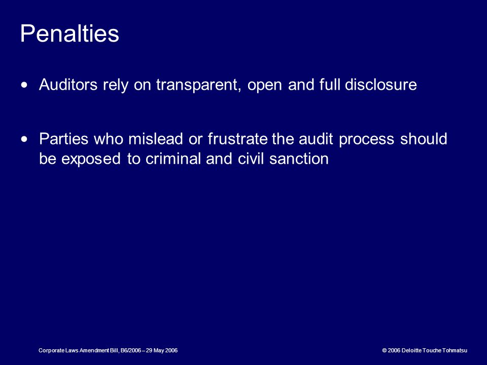 © 2006 Deloitte Touche Tohmatsu Corporate Laws Amendment Bill, B6/2006 – 29 May 2006 Penalties Auditors rely on transparent, open and full disclosure Parties who mislead or frustrate the audit process should be exposed to criminal and civil sanction