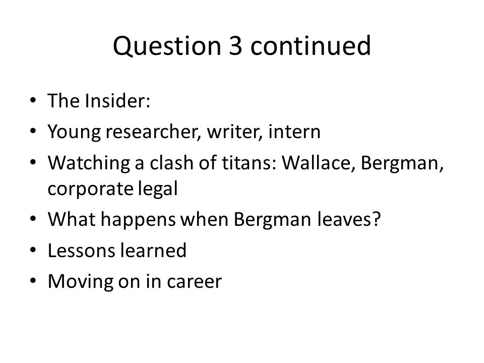Question 3 continued The Insider: Young researcher, writer, intern Watching a clash of titans: Wallace, Bergman, corporate legal What happens when Bergman leaves.