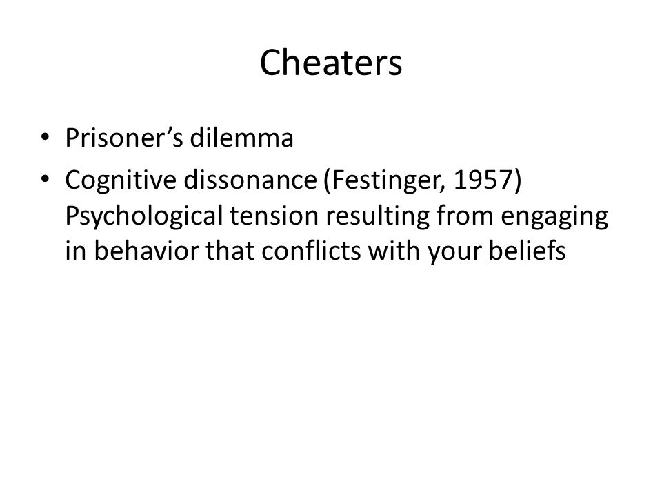 Cheaters Prisoner's dilemma Cognitive dissonance (Festinger, 1957) Psychological tension resulting from engaging in behavior that conflicts with your beliefs