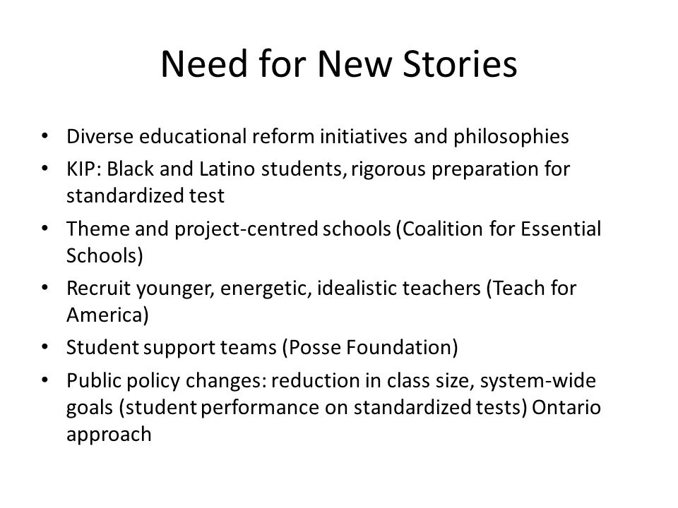 Need for New Stories Diverse educational reform initiatives and philosophies KIP: Black and Latino students, rigorous preparation for standardized test Theme and project-centred schools (Coalition for Essential Schools) Recruit younger, energetic, idealistic teachers (Teach for America) Student support teams (Posse Foundation) Public policy changes: reduction in class size, system-wide goals (student performance on standardized tests) Ontario approach