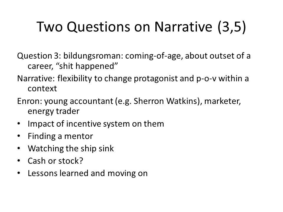 Two Questions on Narrative (3,5) Question 3: bildungsroman: coming-of-age, about outset of a career, shit happened Narrative: flexibility to change protagonist and p-o-v within a context Enron: young accountant (e.g.