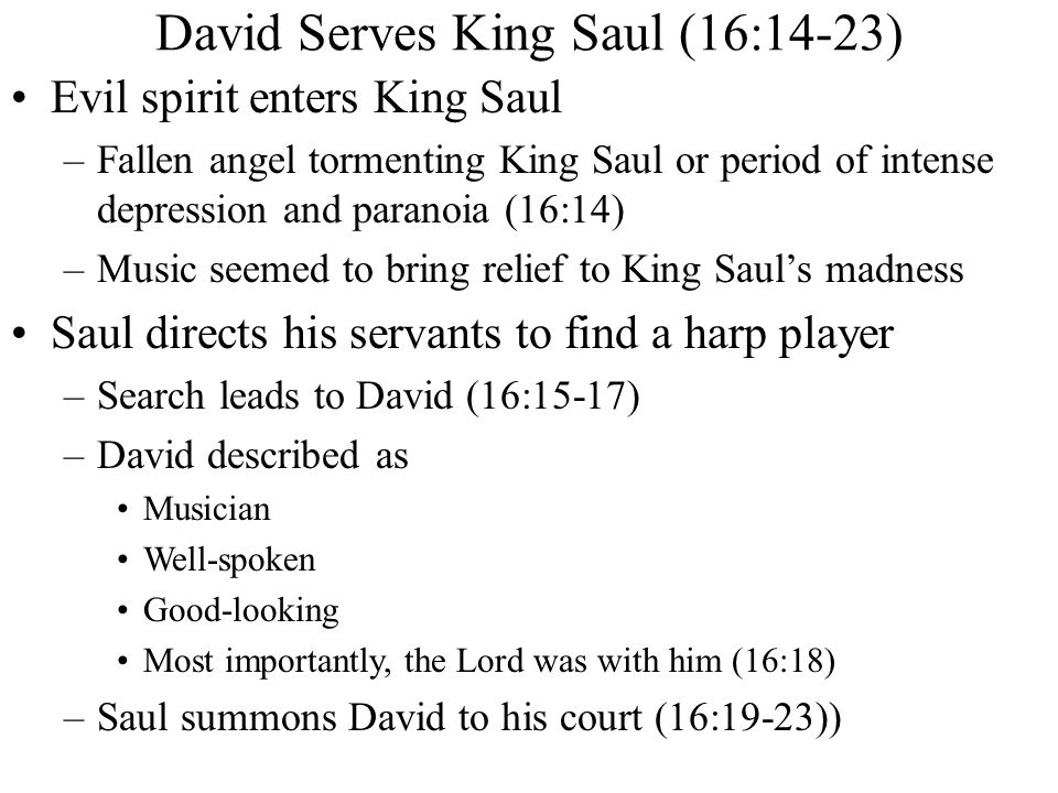 David Serves King Saul (16:14-23) Evil spirit enters King Saul –Fallen angel tormenting King Saul or period of intense depression and paranoia (16:14) –Music seemed to bring relief to King Saul's madness Saul directs his servants to find a harp player –Search leads to David (16:15-17) –David described as Musician Well-spoken Good-looking Most importantly, the Lord was with him (16:18) –Saul summons David to his court (16:19-23))
