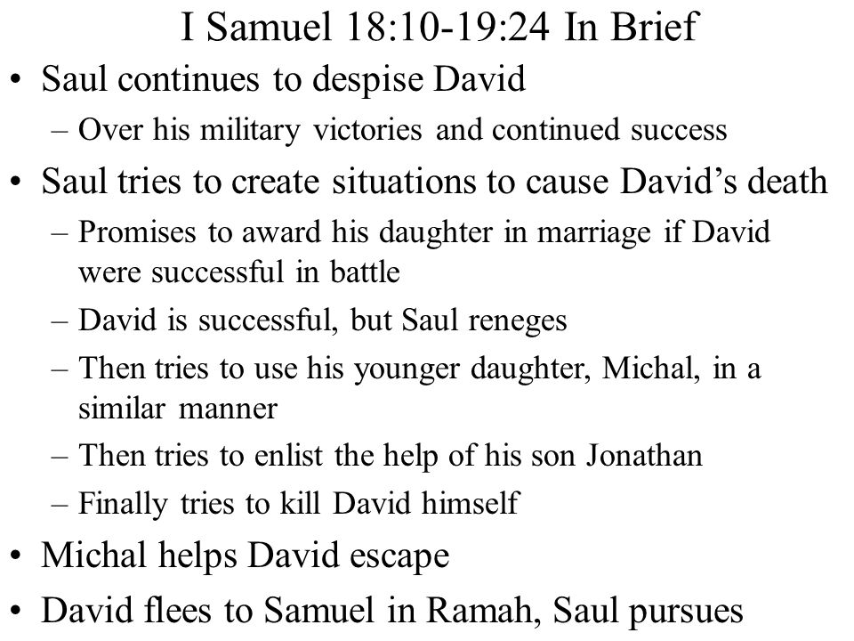 Saul continues to despise David –Over his military victories and continued success Saul tries to create situations to cause David's death –Promises to award his daughter in marriage if David were successful in battle –David is successful, but Saul reneges –Then tries to use his younger daughter, Michal, in a similar manner –Then tries to enlist the help of his son Jonathan –Finally tries to kill David himself Michal helps David escape David flees to Samuel in Ramah, Saul pursues I Samuel 18:10-19:24 In Brief