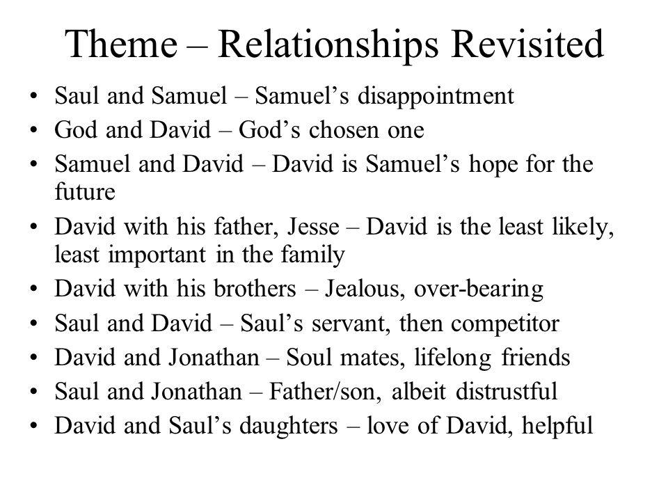 Theme – Relationships Revisited Saul and Samuel – Samuel's disappointment God and David – God's chosen one Samuel and David – David is Samuel's hope for the future David with his father, Jesse – David is the least likely, least important in the family David with his brothers – Jealous, over-bearing Saul and David – Saul's servant, then competitor David and Jonathan – Soul mates, lifelong friends Saul and Jonathan – Father/son, albeit distrustful David and Saul's daughters – love of David, helpful