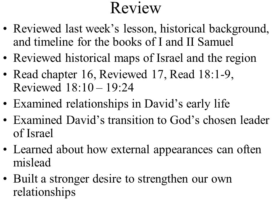 Review Reviewed last week's lesson, historical background, and timeline for the books of I and II Samuel Reviewed historical maps of Israel and the region Read chapter 16, Reviewed 17, Read 18:1-9, Reviewed 18:10 – 19:24 Examined relationships in David's early life Examined David's transition to God's chosen leader of Israel Learned about how external appearances can often mislead Built a stronger desire to strengthen our own relationships