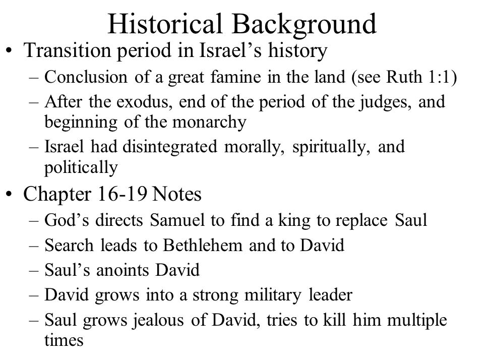 Historical Background Transition period in Israel's history –Conclusion of a great famine in the land (see Ruth 1:1) –After the exodus, end of the period of the judges, and beginning of the monarchy –Israel had disintegrated morally, spiritually, and politically Chapter 16-19 Notes –God's directs Samuel to find a king to replace Saul –Search leads to Bethlehem and to David –Saul's anoints David –David grows into a strong military leader –Saul grows jealous of David, tries to kill him multiple times