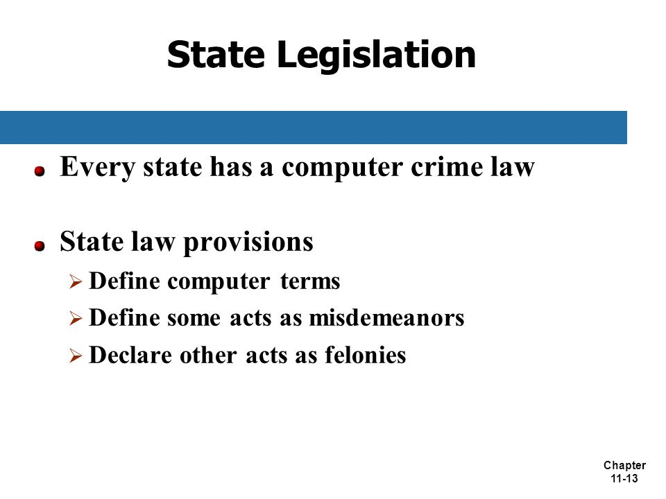 Chapter 11-13 State Legislation Every state has a computer crime law State law provisions  Define computer terms  Define some acts as misdemeanors 