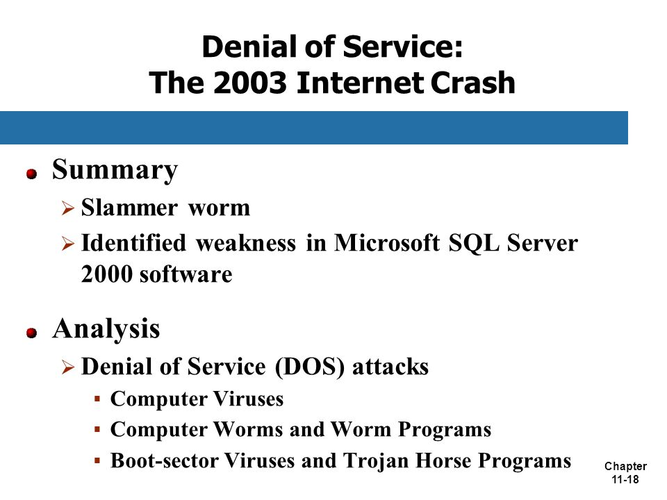 Chapter 11-18 Denial of Service: The 2003 Internet Crash Summary  Slammer worm  Identified weakness in Microsoft SQL Server 2000 software Analysis 