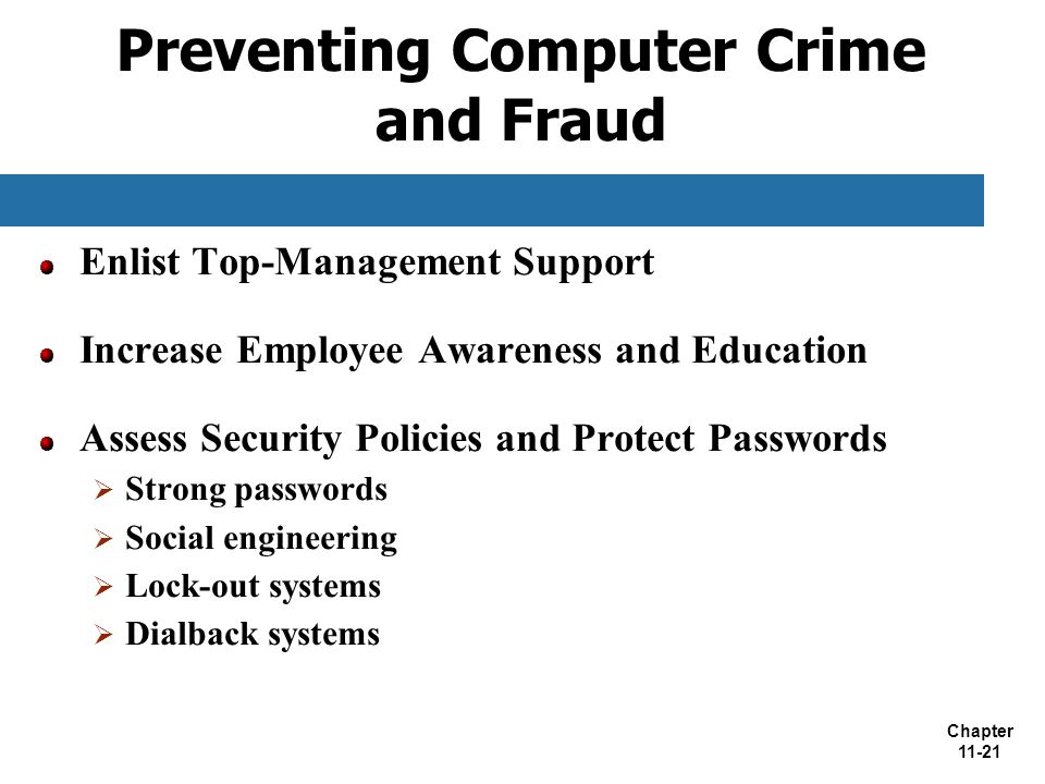 Chapter 11-21 Preventing Computer Crime and Fraud Enlist Top-Management Support Increase Employee Awareness and Education Assess Security Policies and