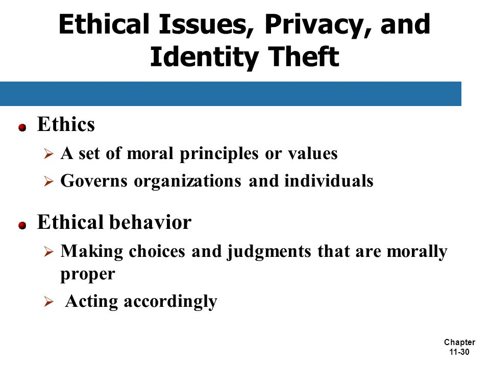 Chapter 11-30 Ethical Issues, Privacy, and Identity Theft Ethics  A set of moral principles or values  Governs organizations and individuals Ethical