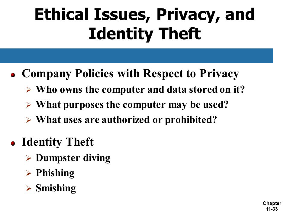 Chapter 11-33 Ethical Issues, Privacy, and Identity Theft Company Policies with Respect to Privacy  Who owns the computer and data stored on it?  Wh