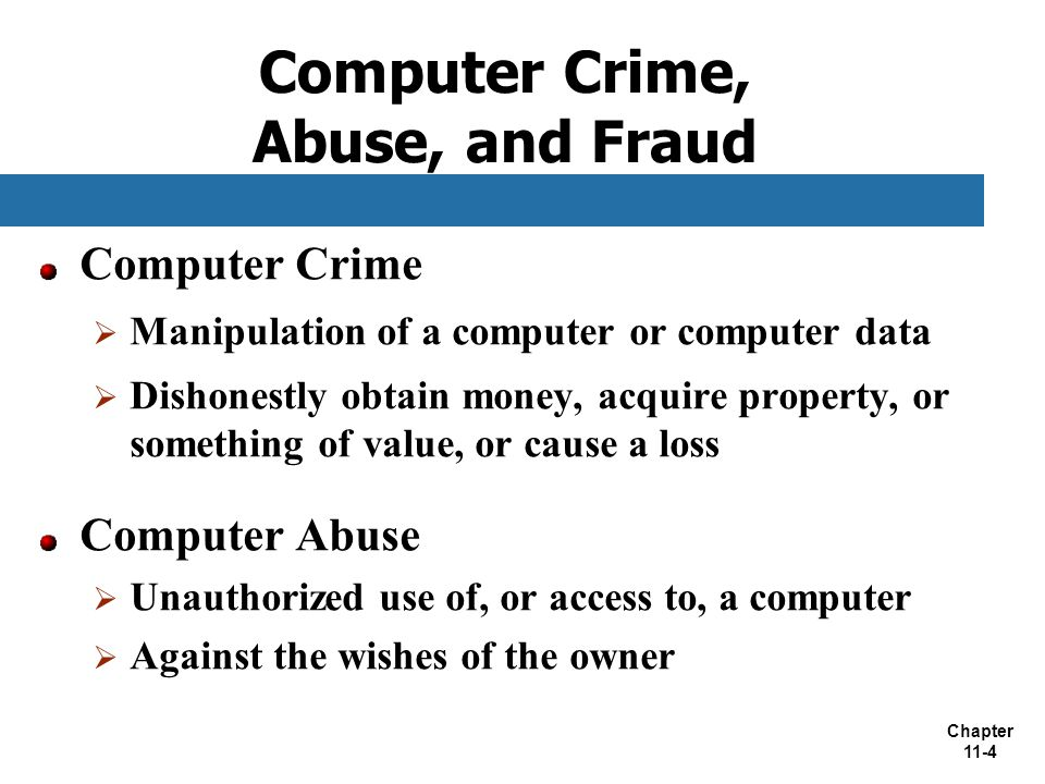 Chapter 11-4 Computer Crime, Abuse, and Fraud Computer Crime  Manipulation of a computer or computer data  Dishonestly obtain money, acquire propert