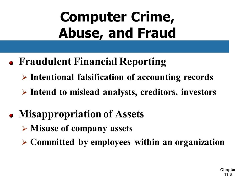 Chapter 11-6 Computer Crime, Abuse, and Fraud Fraudulent Financial Reporting  Intentional falsification of accounting records  Intend to mislead ana