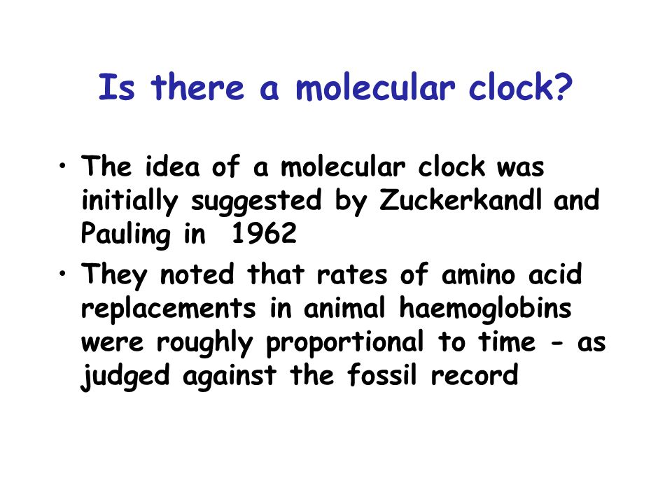 Is there a molecular clock? The idea of a molecular clock was initially suggested by Zuckerkandl and Pauling in 1962 They noted that rates of amino ac