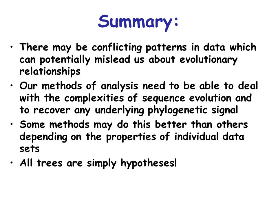 There may be conflicting patterns in data which can potentially mislead us about evolutionary relationships Our methods of analysis need to be able to deal with the complexities of sequence evolution and to recover any underlying phylogenetic signal Some methods may do this better than others depending on the properties of individual data sets All trees are simply hypotheses.